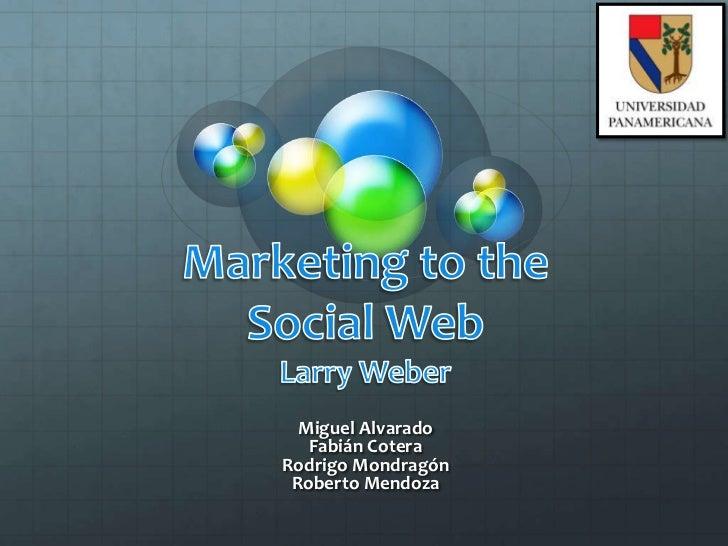 Marketing to the Social WebLarry Weber<br />Miguel Alvarado<br />Fabián Cotera<br />Rodrigo Mondragón<br />Roberto Mendoza...