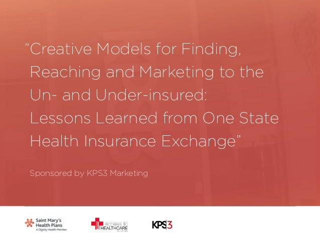 1  Creative Models for Finding,  Reaching and Marketing to the  Un- and Under-insured:  Lessons Learned from One State  He...