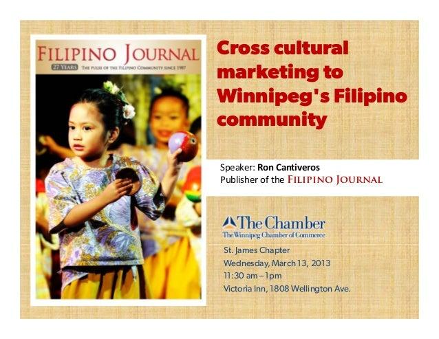 Cross culturalmarketing toWinnipegs FilipinocommunitySpeaker:RonCantiverosPublisheroftheFilipino JournalSt. James Cha...