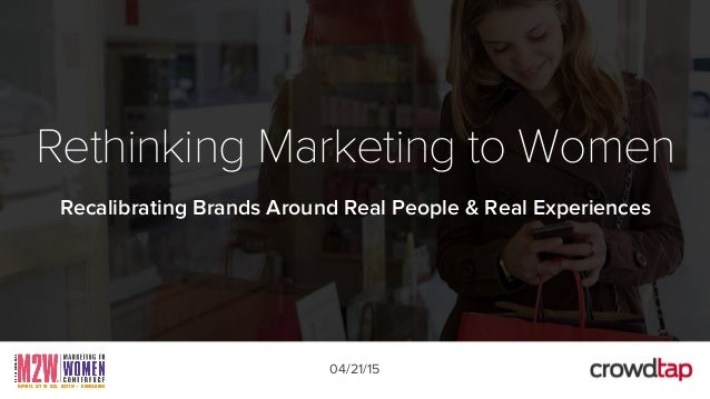 Rethinking Marketing to Women Recalibrating Brands Around Real People & Real Experiences 04/21/15