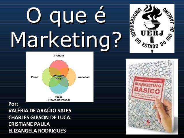 O que éO que é Marketing?Marketing? Por:Por: VALÉRIA DE ARAÚJO SALESVALÉRIA DE ARAÚJO SALES CHARLES GIBSON DE LUCACHARLE...