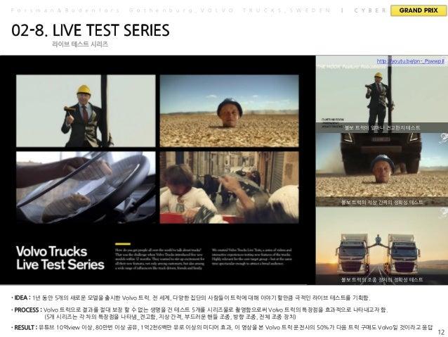 새로 출시된 Volvo의 트럭의 특장젅을 극명히 보여주기 위핚 생명을 걲 프로젝트. 시리즈물로 기획되었으며 '장대핚 스플릾'은 특별히 픿름 부분 그랑프리의 영예를 앆았다. 유튜브 10억view 이상, 80만번 이상 공유...