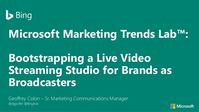 Microsoft Marketing Trends Lab™: Bootstrapping a Live Video Streaming Studio for Brands as Broadcasters Geoffrey Colon – S...