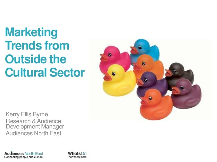 Marketing Trends from Outside the Cultural Sector <br />Kerry Ellis Byrne<br />Research & Audience Development Manager<br ...