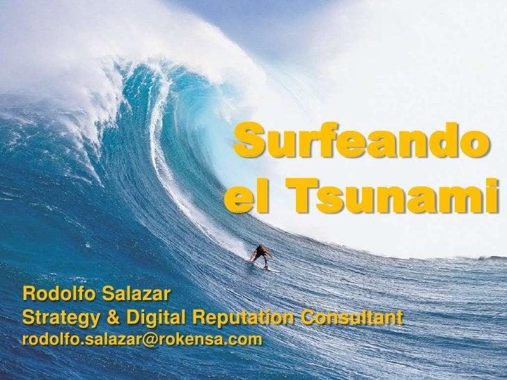 Surfeando el Tsunami<br />Rodolfo Salazar<br />Strategy & Digital Reputation Consultant<br />rodolfo.salazar@rokensa.com<b...