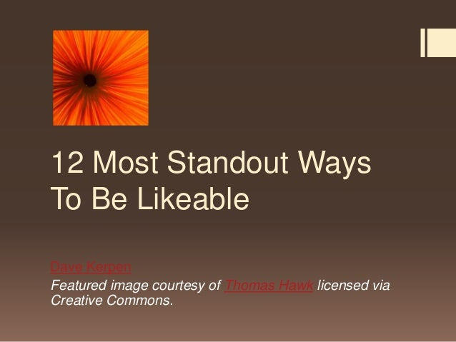 12 Most Standout WaysTo Be LikeableDave KerpenFeatured image courtesy of Thomas Hawk licensed viaCreative Commons.