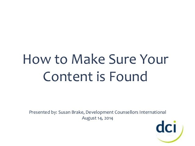 How to Make Sure Your  Content is Found  Presented by: Susan Brake, Development Counsellors International  August 14, 2014
