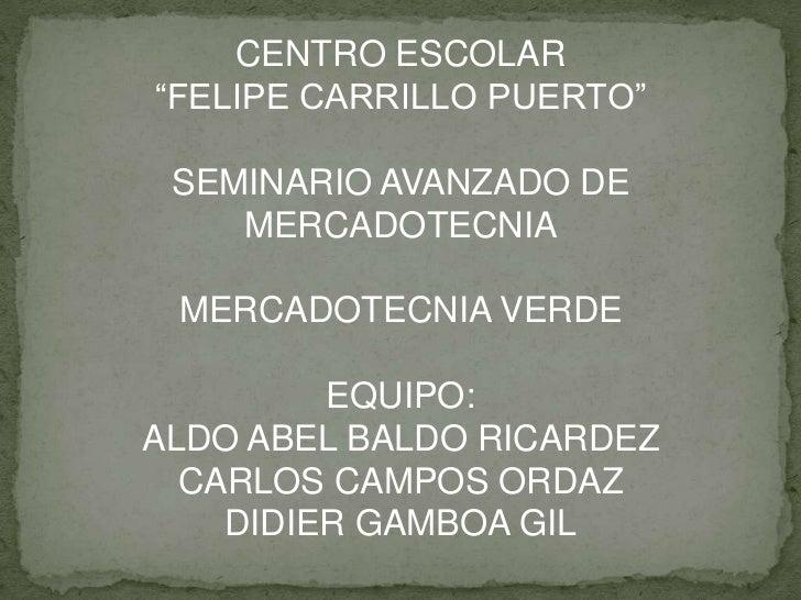"""CENTRO ESCOLAR <br />""""FELIPE CARRILLO PUERTO""""<br />SEMINARIO AVANZADO DE MERCADOTECNIA<br />MERCADOTECNIA VERDE<br />EQUIP..."""