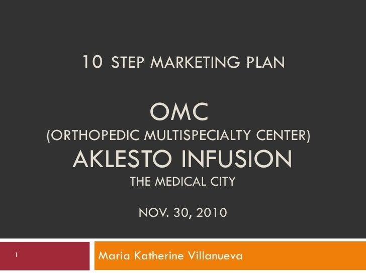 10   STEP MARKETING PLAN OMC  (ORTHOPEDIC MULTISPECIALTY CENTER)  AKLESTO INFUSION THE MEDICAL CITY NOV. 30, 2010 Maria Ka...