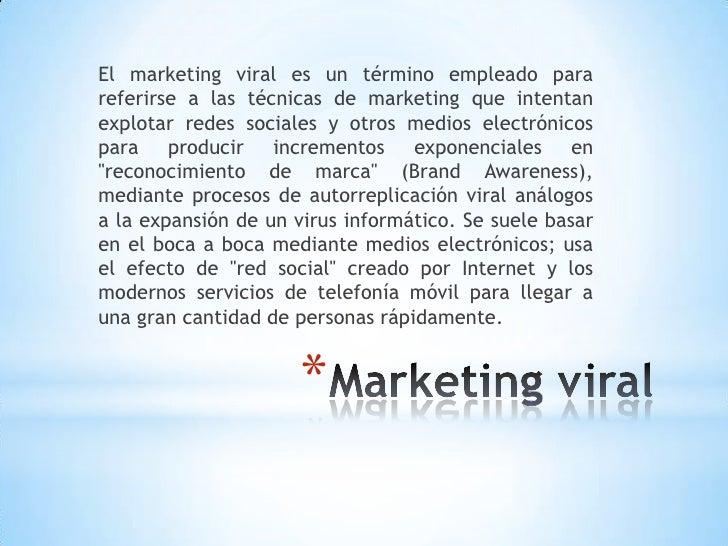 El marketing viral es un término empleado parareferirse a las técnicas de marketing que intentanexplotar redes sociales y ...