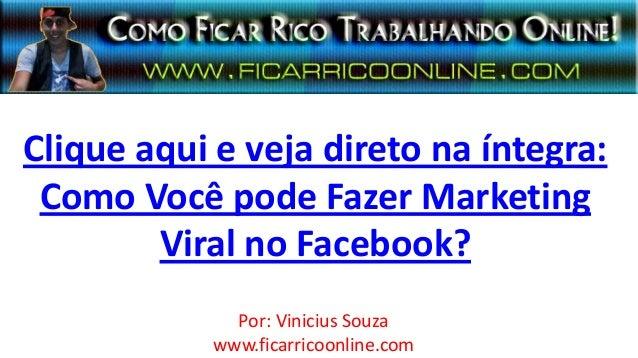 Clique aqui e veja direto na íntegra:Como Você pode Fazer MarketingViral no Facebook?Por: Vinicius Souzawww.ficarricoonlin...