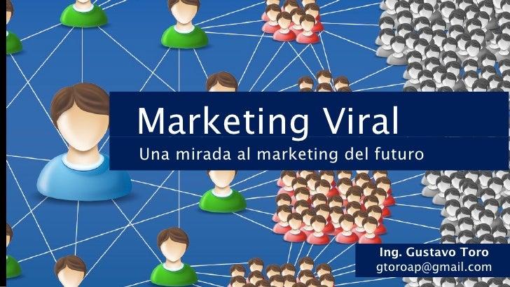 Marketing ViralUna mirada al marketing del futuro                            Ing. Gustavo Toro                            ...
