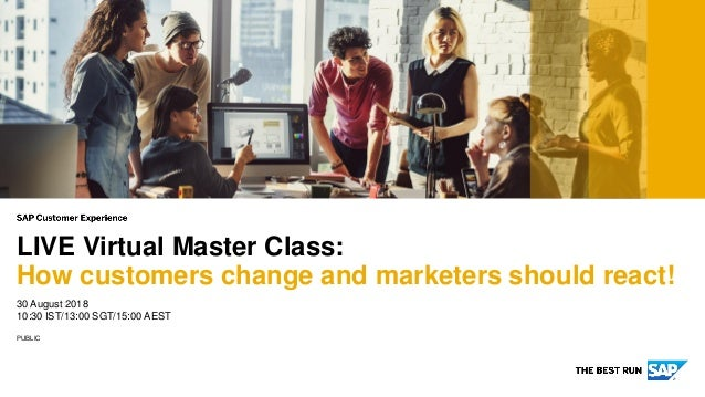 PUBLIC 30 August 2018 10:30 IST/13:00 SGT/15:00 AEST LIVE Virtual Master Class: How customers change and marketers should ...