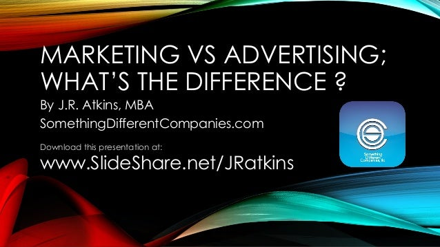 MARKETING VS ADVERTISING; WHAT'S THE DIFFERENCE ?  By J.R. Atkins, MBA  SomethingDifferentCompanies.com  Download this pre...