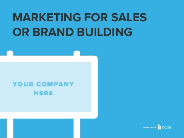 MARKETING FOR SALES OR BRAND BUILDING  YOUR COMPANY HERE  PRESENTED BY