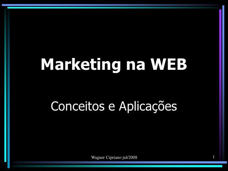 Marketing na WEB Conceitos e Aplicações        Wagner Cipriano jul/2008   1