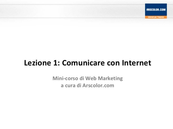 Lezione 1: Comunicare con Internet Mini-corso di Web Marketing a cura di Arscolor.com
