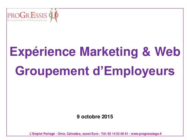 L'Emploi Partagé - Orne, Calvados, ouest Eure - Tél: 02 14 23 00 61 - www.progressisge.fr Expérience Marketing & Web Group...