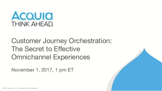 ©2017 Acquia Inc. — Confidential and Proprietary Customer Journey Orchestration: The Secret to Effective Omnichannel Exper...