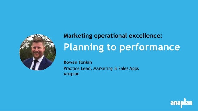 Planning to performance Marketing operational excellence: Rowan Tonkin Practice Lead, Marketing & Sales Apps Anaplan