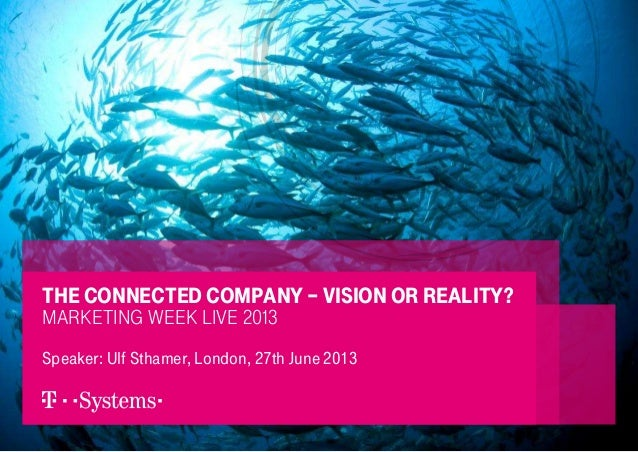 1 Speaker: Ulf Sthamer, London, 27th June 2013 The connected company – Vision or Reality? Marketing Week Live 2013