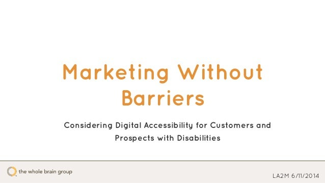 Marketing Without Barriers LA2M 6/11/2014 Considering Digital Accessibility for Customers and Prospects with Disabilities