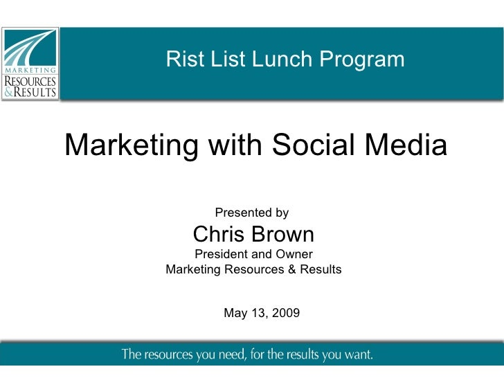 Marketing with Social Media Presented by  Chris Brown President and Owner Marketing Resources & Results May 13, 2009 Rist ...