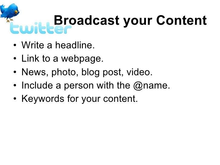 Broadcast your Content <ul><li>Write a headline.  </li></ul><ul><li>Link to a webpage.  </li></ul><ul><li>News, photo, blo...