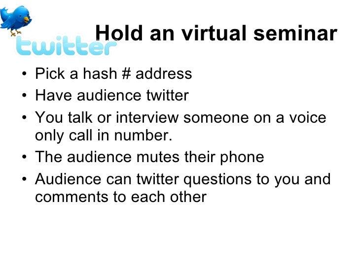 Hold an virtual seminar <ul><li>Pick a hash # address </li></ul><ul><li>Have audience twitter  </li></ul><ul><li>You talk ...