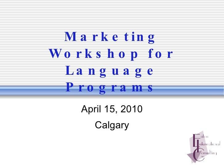 Marketing Workshop for Language Programs April 15, 2010 Calgary