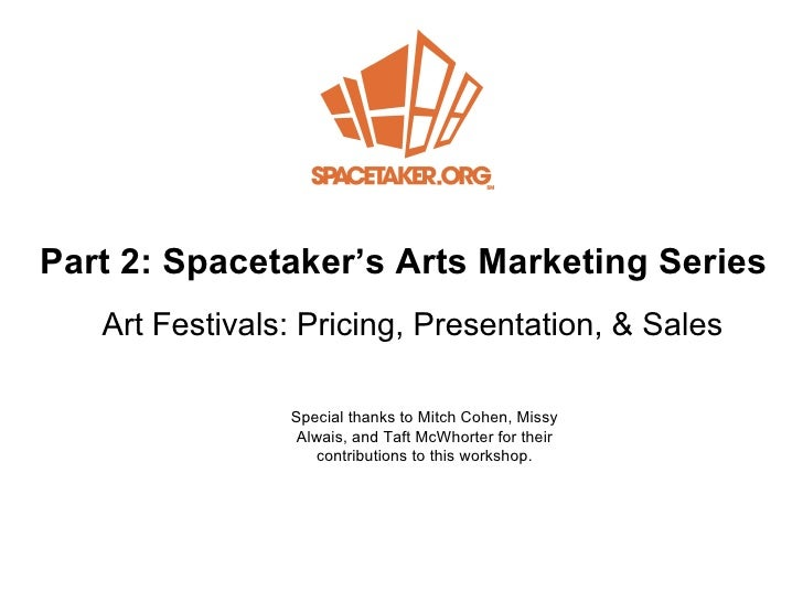 Part 2: Spacetake r's Arts Marketing Series Art Festivals: Pricing, Presentation, &  Sales Special thanks to Mitch Cohen, ...