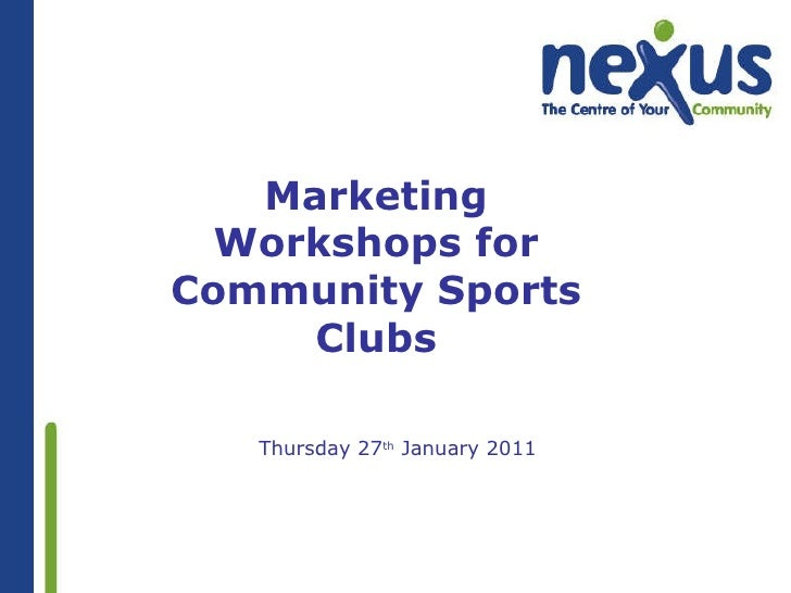 Marketing Workshops for Community Sports Clubs <ul><ul><li>Thursday 27 th  January 2011 </li></ul></ul>