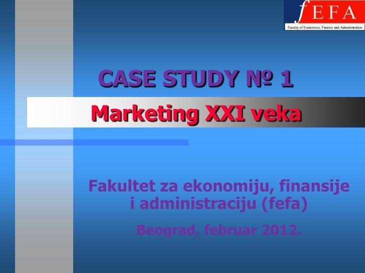 CASE STUDY № 1Marketing XXI vekaFakultet za ekonomiju, finansije     i administraciju (fefa)     Beograd, februar 2012.
