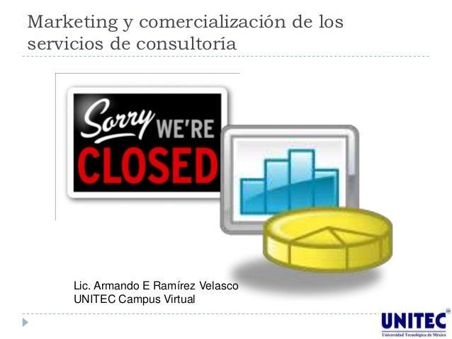 Marketing y comercialización de losservicios de consultoría     Lic. Armando E Ramírez Velasco     UNITEC Campus Virtual