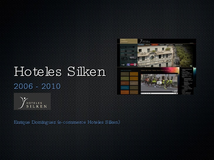 Hoteles Silken <ul><li>2006 - 2010 </li></ul><ul><li>Enrique Domínguez (e-commerce Hoteles Silken) </li></ul>