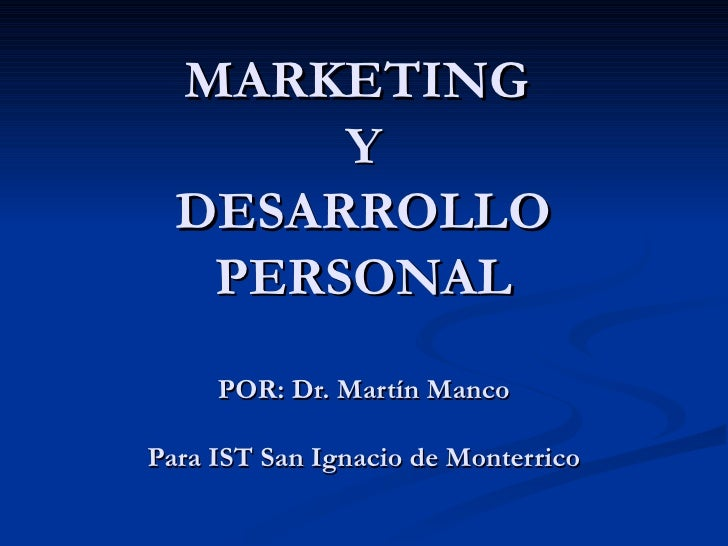 MARKETING  Y DESARROLLO PERSONAL POR: Dr. Martín Manco Para IST San Ignacio de Monterrico