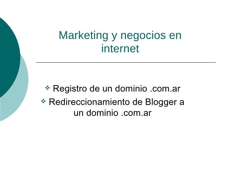 Marketing y negocios en internet <ul><li>Registro de un dominio .com.ar </li></ul><ul><li>Redireccionamiento de Blogger a ...