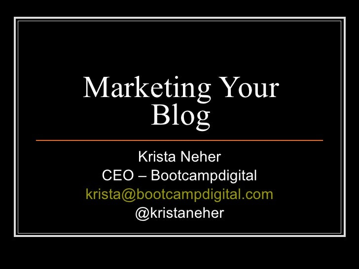 Marketing Your Blog Krista Neher CEO – Bootcampdigital [email_address] @kristaneher