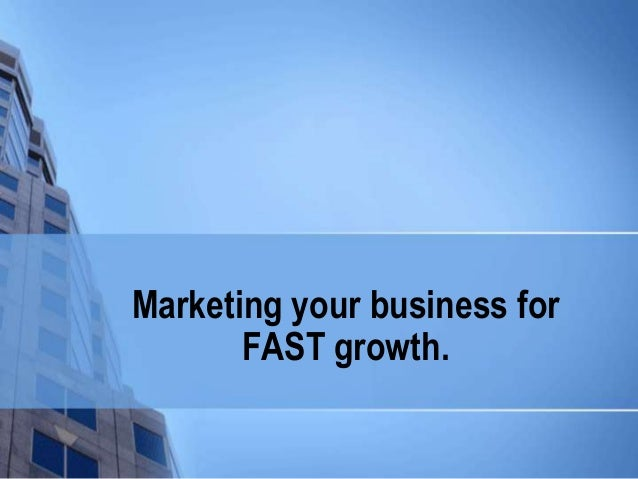 Marketing your business for FAST growth.