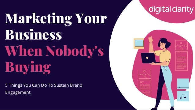 Marketing Your Business When Nobody's Buying 5 Things You Can Do To Sustain Brand Engagement