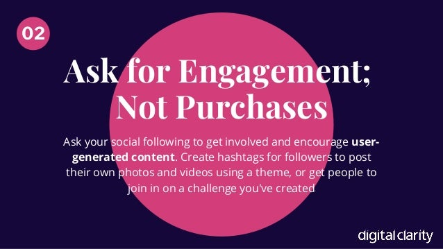 Ask�for Engagement; Not Purchases 02 Ask your social following to get involved and encourage user- generated content. Crea...