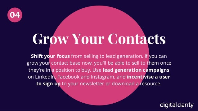 Grow Your Contacts 04 Shift your focus from selling to lead generation. If you can grow your contact base now, you'll be a...