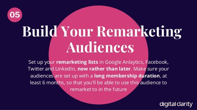Build Your Remarketing Audiences 05 Set up your remarketing lists in Google Anlaytics, Facebook, Twitter and LinkedIn, now...
