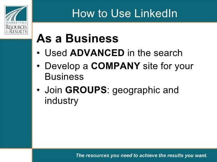 How to Use LinkedIn <ul><li>As a Business </li></ul><ul><li>Used  ADVANCED  in the search </li></ul><ul><li>Develop a  COM...