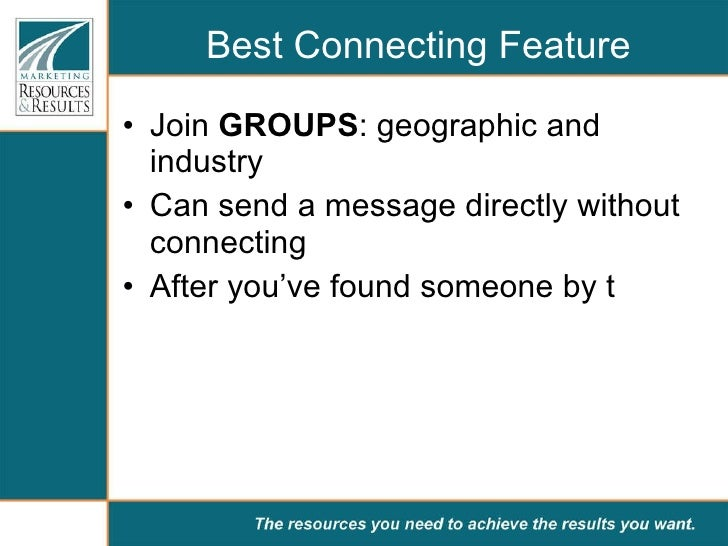 Best Connecting Feature <ul><li>Join  GROUPS : geographic and industry </li></ul><ul><li>Can send a message directly witho...