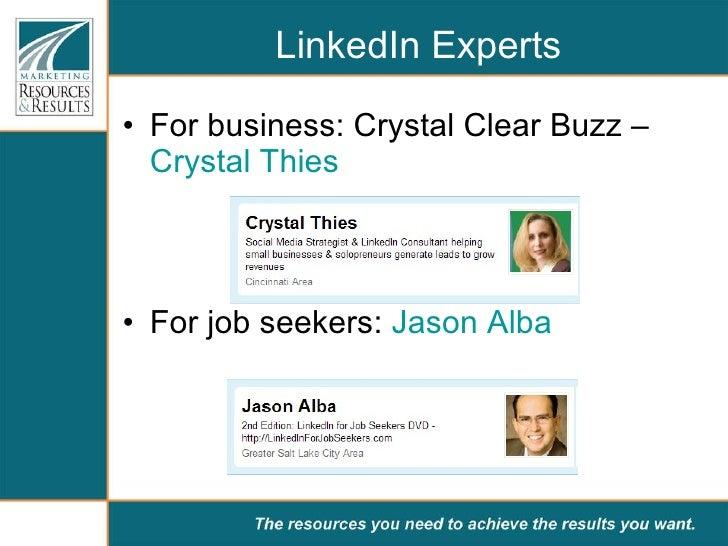 LinkedIn Experts <ul><li>For business: Crystal Clear Buzz –  Crystal Thies </li></ul><ul><li>For job seekers:  Jason Alba ...