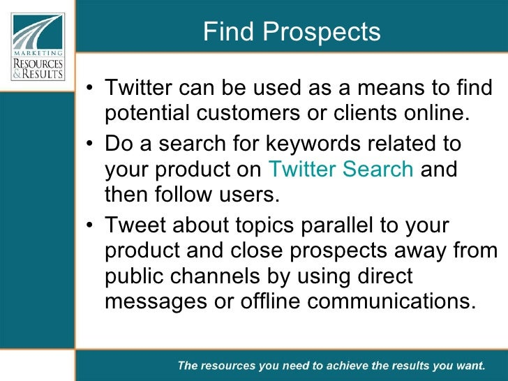 Find Prospects <ul><li>Twitter can be used as a means to find potential customers or clients online.  </li></ul><ul><li>Do...