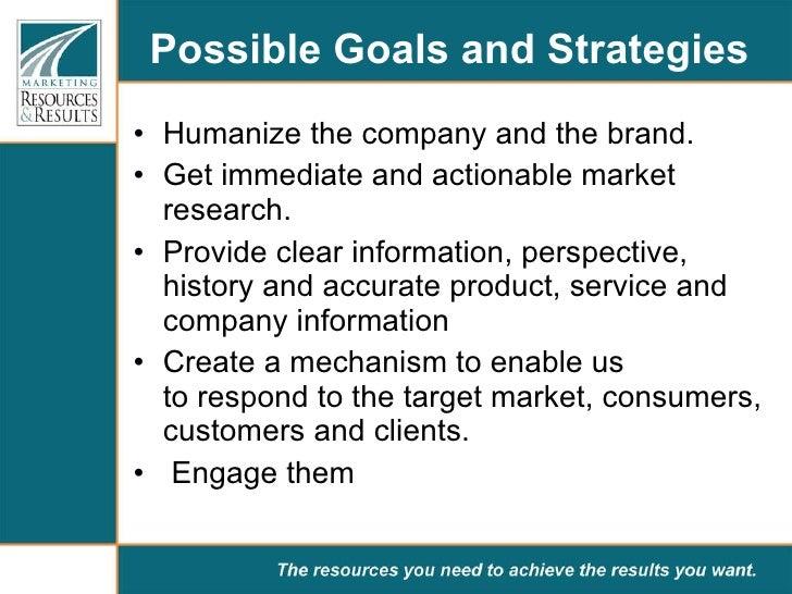Possible Goals and Strategies  <ul><li>Humanize the company and thebrand.  </li></ul><ul><li>Get immediate and actionable...
