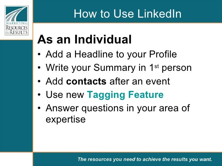 How to Use LinkedIn <ul><li>As an Individual  </li></ul><ul><li>Add a Headline to your Profile </li></ul><ul><li>Write you...