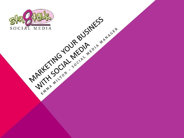 MARKETING YOUR BUSINESS WITH SOCIAL MEDIA<br />Emma Milton – Social Media Manager<br />